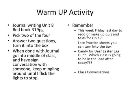 Warm UP Activity Journal writing Unit 8 Red book 319pg Pick two of the four Answer two questions, turn it into the box When done with Journal go into middle.