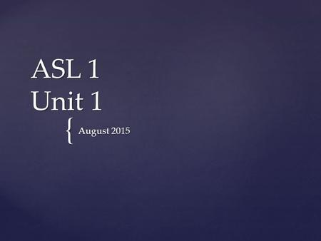 { ASL 1 Unit 1 August 2015.  Get out your ASL folder and a piece of paper Warm Up August 25, 2015.