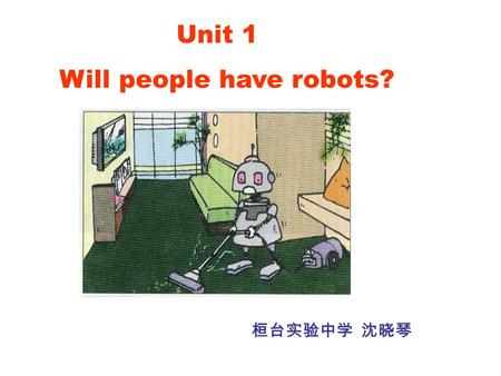 Unit 1 Will people have robots? 桓台实验中学 沈晓琴. Period 1.