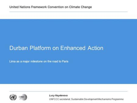 UNFCCC secretariat, Sustainable Development Mechanisms Programme Lucy Naydenova Durban Platform on Enhanced Action Lima as a major milestone on the road.