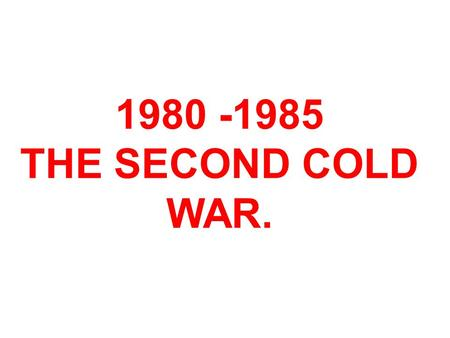 1980 -1985 THE SECOND COLD WAR.. A period of bad feeling and deadlock that replaced Détente. The USA led by Ronald Reagan who disliked the USSR. The USSR.