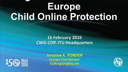 Regional Initiatives for Europe Child Online Protection 16 February 2016 CWG-COP, ITU Headquarters Jaroslaw K. PONDER Europe Coordinator