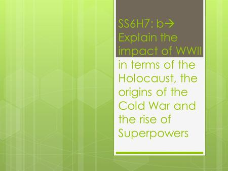 SS6H7: b  Explain the impact of WWII in terms of the Holocaust, the origins of the Cold War and the rise of Superpowers.