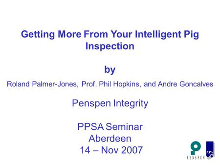 Getting More From Your Intelligent Pig Inspection by Roland Palmer-Jones, Prof. Phil Hopkins, and Andre Goncalves Penspen Integrity PPSA Seminar Aberdeen.