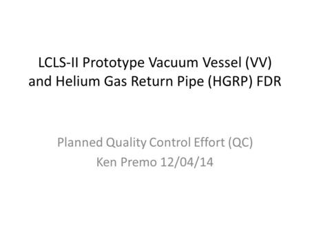 LCLS-II Prototype Vacuum Vessel (VV) and Helium Gas Return Pipe (HGRP) FDR Planned Quality Control Effort (QC) Ken Premo 12/04/14.