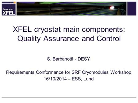 S. Barbanotti - DESY Requirements Conformance for SRF Cryomodules Workshop 16/10/2014 – ESS, Lund XFEL cryostat main components: Quality Assurance and.