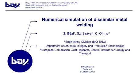 Z. Bézi 1, Sz. Szávai 1, C. Ohms 2 Numerical simulation of dissimilar metal welding 1 Engineering Division (BAY-ENG) Department of Structural Integrity.