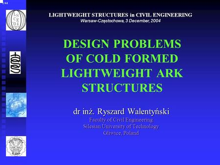 DESIGN PROBLEMS OF COLD FORMED LIGHTWEIGHT ARK STRUCTURES dr inż. Ryszard Walentyński Faculty of Civil Engineering Silesian University of Technology Gliwice,