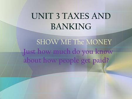 SHOW ME The MONEY Just how much do you know about how people get paid? UNIT 3 TAXES AND BANKING.