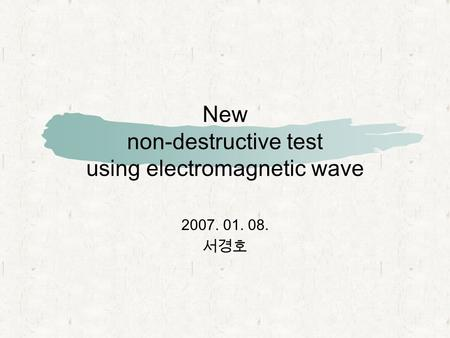 New non-destructive test using electromagnetic wave 2007. 01. 08. 서경호.