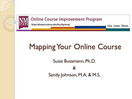 Mapping Your Online Course Susie Bussmann, Ph.D. & Sandy Johnson, M.A. & M.S.