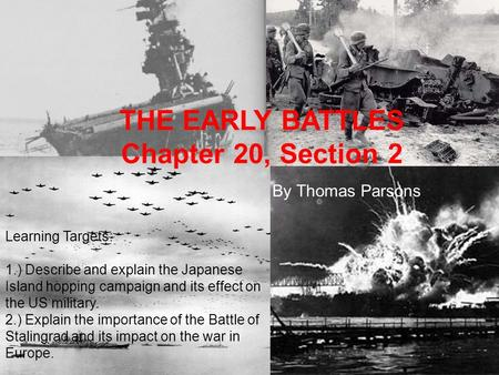 THE EARLY BATTLES Chapter 20, Section 2 By Thomas Parsons Learning Targets: 1.) Describe and explain the Japanese Island hopping campaign and its effect.