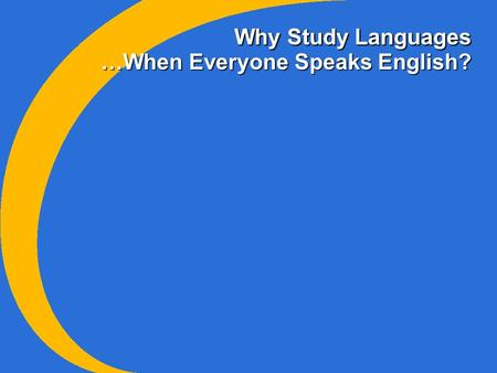 Why Study Languages …When Everyone Speaks English?