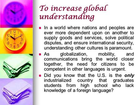 To increase global understanding In a world where nations and peoples are ever more dependent upon on another to supply goods and services, solve political.