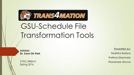 GSU-Schedule File Transformation Tools Presented by: Radhika Eedara Pratima Dharmala Phanendar Movva Advisor: Dr. Soon Ok Park CPSC 8985-01 Spring 2016.