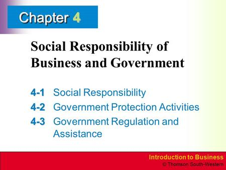 Introduction to Business © Thomson South-Western ChapterChapter Social Responsibility of Business and Government 4-1 4-1Social Responsibility 4-2 4-2Government.