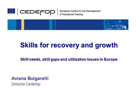 1 Skills to meet global challenges 15 March 2010, Torino Skills for recovery and growth Skill needs, skill gaps and utilization issues in Europe Aviana.