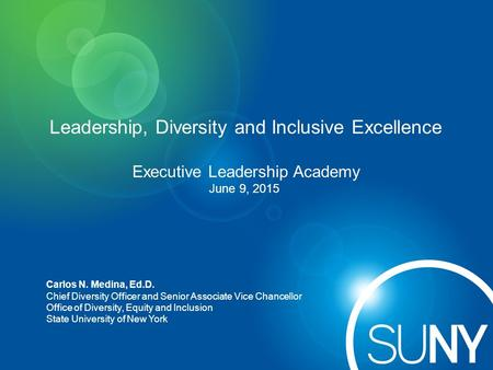 Leadership, Diversity and Inclusive Excellence Executive Leadership Academy June 9, 2015 Carlos N. Medina, Ed.D. Chief Diversity Officer and Senior Associate.