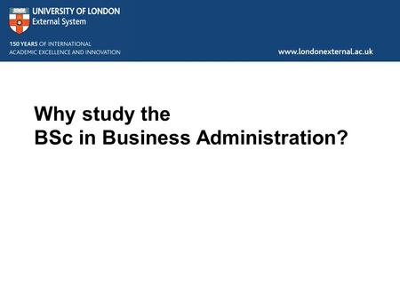 Why study the BSc in Business Administration?.  Agenda  About the University of London and External Study  About the BSc in Business Administration.