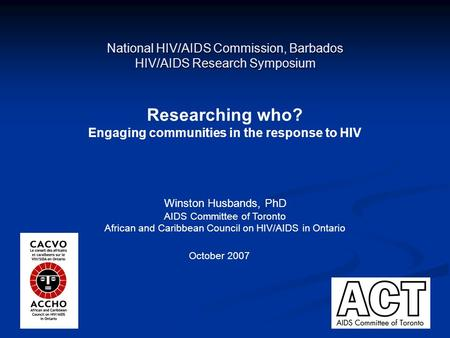 1 National HIV/AIDS Commission, Barbados HIV/AIDS Research Symposium Researching who? Engaging communities in the response to HIV Winston Husbands, PhD.