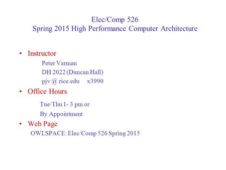 Elec/Comp 526 Spring 2015 High Performance Computer Architecture Instructor Peter Varman DH 2022 (Duncan Hall) rice.edux3990 Office Hours Tue/Thu.