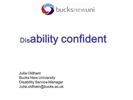 Dis ability confident Julia Oldham Bucks New University Disability Service Manager