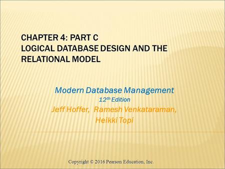 Copyright © 2016 Pearson Education, Inc. Modern Database Management 12 th Edition Jeff Hoffer, Ramesh Venkataraman, Heikki Topi CHAPTER 4: PART C LOGICAL.
