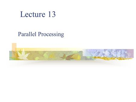 Lecture 13 Parallel Processing. 2 What is Parallel Computing? Traditionally software has been written for serial computation. Parallel computing is the.