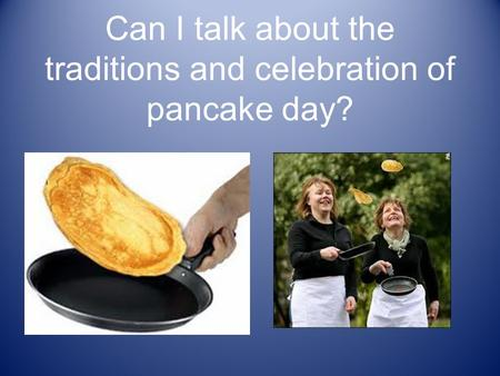 Can I talk about the traditions and celebration of pancake day?