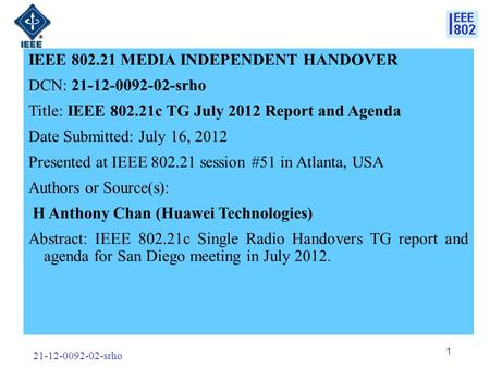 21-12-0092-02-srho 1 IEEE 802.21 MEDIA INDEPENDENT HANDOVER DCN: 21-12-0092-02-srho Title: IEEE 802.21c TG July 2012 Report and Agenda Date Submitted: