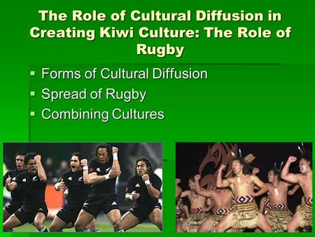 The Role of Cultural Diffusion in Creating Kiwi Culture: The Role of Rugby  Forms of Cultural Diffusion  Spread of Rugby  Combining Cultures.