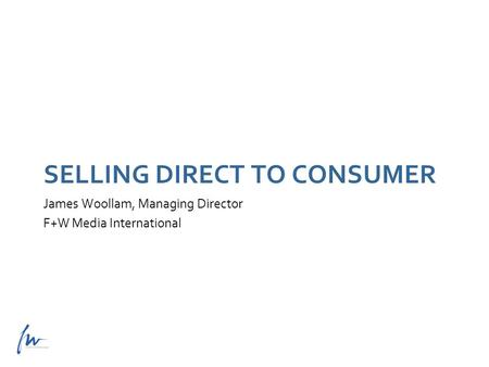 James Woollam, Managing Director F+W Media International SELLING DIRECT TO CONSUMER.