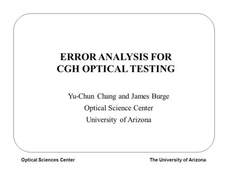Optical Sciences CenterThe University of Arizona ERROR ANALYSIS FOR CGH OPTICAL TESTING Yu-Chun Chang and James Burge Optical Science Center University.
