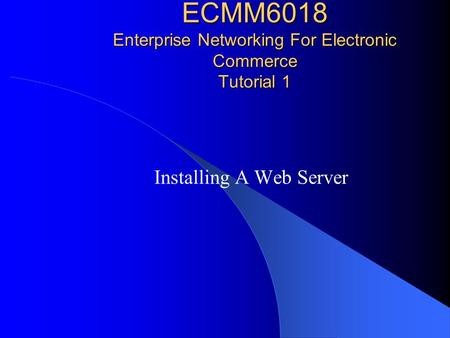 ECMM6018 Enterprise Networking For Electronic Commerce Tutorial 1 Installing A Web Server.