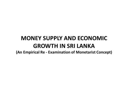 MONEY SUPPLY AND ECONOMIC GROWTH IN SRI LANKA (An Empirical Re - Examination of Monetarist Concept)