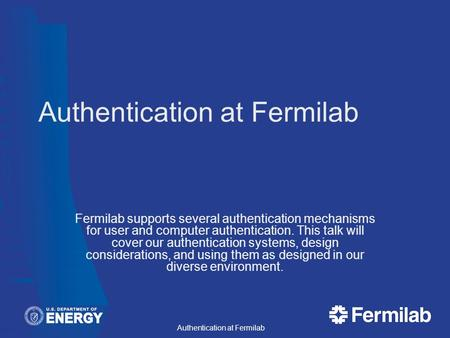 Fermilab supports several authentication mechanisms for user and computer authentication. This talk will cover our authentication systems, design considerations,