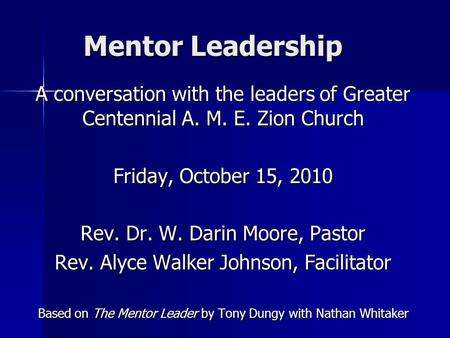 Mentor Leadership A conversation with the leaders of Greater Centennial A. M. E. Zion Church Friday, October 15, 2010 Rev. Dr. W. Darin Moore, Pastor Rev.