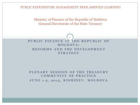PUBLIC FINANCE IN THE REPUBLIC OF MOLDOVA: REFORMS AND THE DEVELOPMENT STRATEGY PLENARY SESSION OF THE TREASURY COMMUNITY OF PRACTICE JUNE 1-3, 2015, KISHINEV,