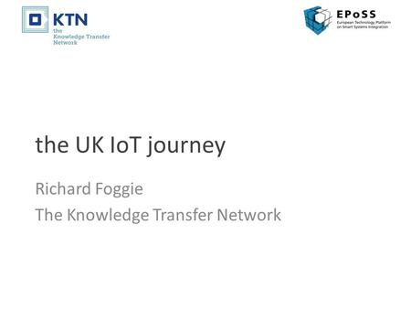 The UK IoT journey Richard Foggie The Knowledge Transfer Network.