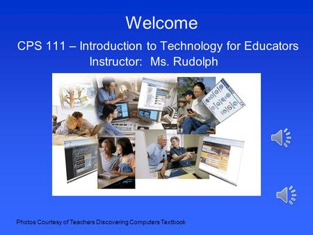 Welcome CPS 111 – Introduction to Technology for Educators Instructor: Ms. Rudolph Photos Courtesy of Teachers Discovering Computers Textbook.