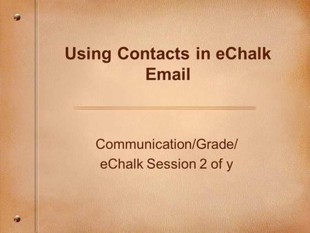 Communication/Grade/ eChalk Session 2 of y Using Contacts in eChalk Email.