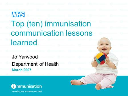 Top (ten) immunisation communication lessons learned Jo Yarwood Department of Health March 2007.