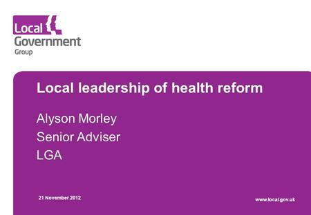 Local leadership of health reform Alyson Morley Senior Adviser LGA 21 November 2012 www.local.gov.uk.