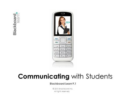 Blackboard Learn 9.1 Communicating with Students © 2010 Blackboard Inc. All rights reserved.