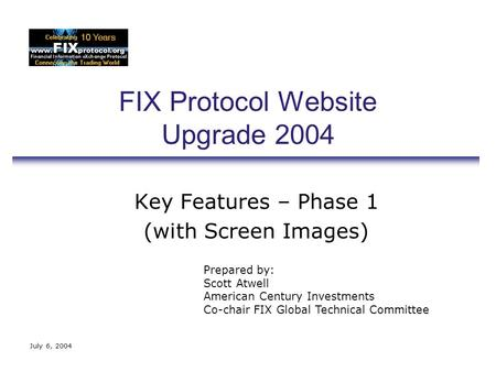July 6, 2004 FIX Protocol Website Upgrade 2004 Key Features – Phase 1 (with Screen Images) Prepared by: Scott Atwell American Century Investments Co-chair.