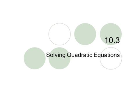 "10.3 Solving Quadratic Equations. 10.3 – Solving Quadratic Eq. Goals / ""I can…""  Solve quadratic equations by graphing  Solve quadratic equations using."
