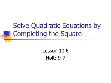 Solve Quadratic Equations by Completing the Square Lesson 10.6 Holt: 9-7.