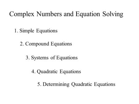 Complex Numbers and Equation Solving 1. Simple Equations 2. Compound Equations 3. Systems of Equations 4. Quadratic Equations 5. Determining Quadratic.