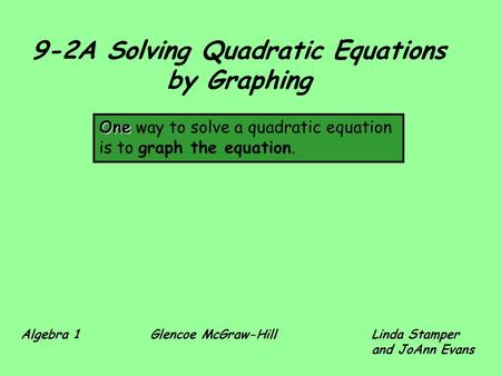 9-2A Solving Quadratic Equations by Graphing One One way to solve a quadratic equation is to graph the equation. Algebra 1 Glencoe McGraw-HillLinda Stamper.