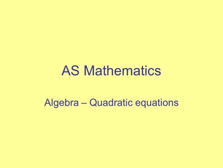 AS Mathematics Algebra – Quadratic equations. Objectives Be confident in the use of brackets Be able to factorise quadratic expressions Be able to solve.